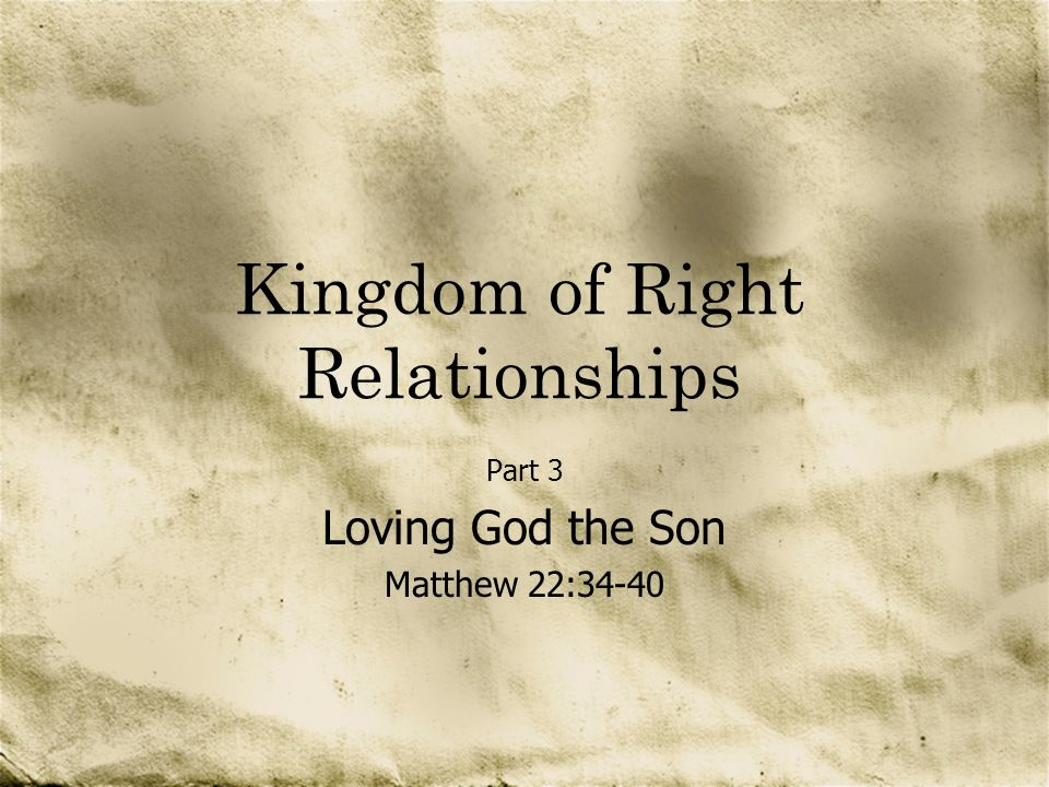 Kingdom of Right Relationships Part 3 Loving God the Son Matthew 22:34-40