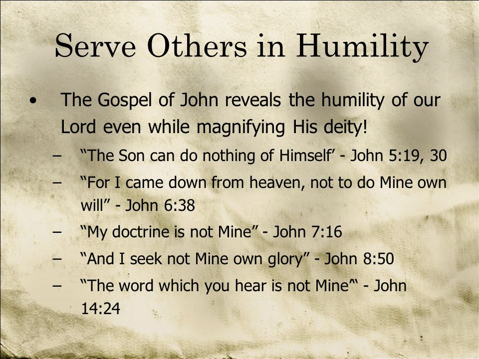 Serve Others in Humility The Gospel of John reveals the humility of our Lord even while magnifying His deity! –The Son can do nothing of Himself - Joh