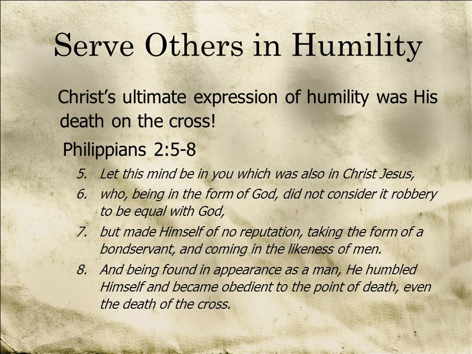 Serve Others in Humility Christs ultimate expression of humility was His death on the cross! Philippians 2:5-8 5.Let this mind be in you which was als