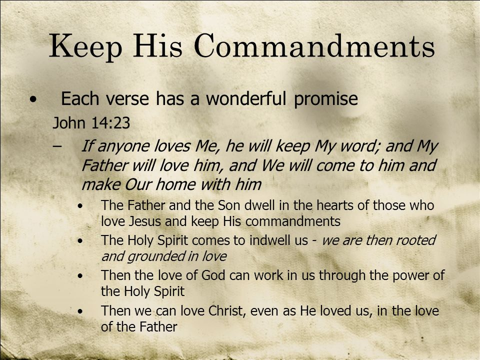Keep His Commandments Each verse has a wonderful promise John 14:23 –If anyone loves Me, he will keep My word; and My Father will love him, and We wil