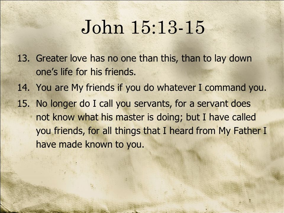13.Greater love has no one than this, than to lay down ones life for his friends. 14.You are My friends if you do whatever I command you. 15.No longer
