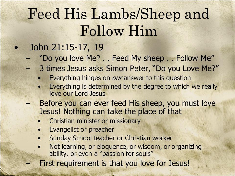 Feed His Lambs/Sheep and Follow Him John 21:15-17, 19 –Do you love Me?.. Feed My sheep.. Follow Me –3 times Jesus asks Simon Peter, Do you Love Me? Ev
