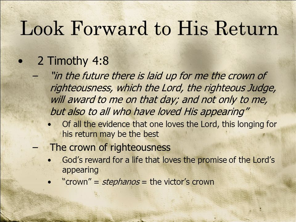 Look Forward to His Return 2 Timothy 4:8 –in the future there is laid up for me the crown of righteousness, which the Lord, the righteous Judge, will