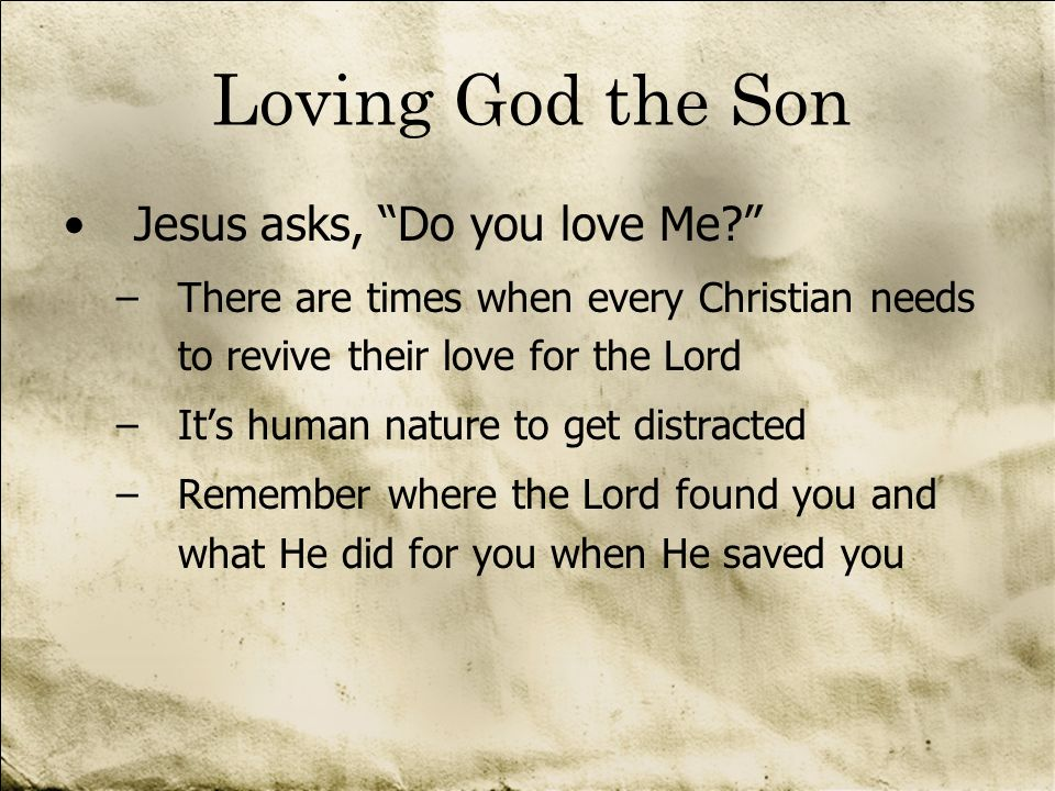 Loving God the Son Jesus asks, Do you love Me? –There are times when every Christian needs to revive their love for the Lord –Its human nature to get