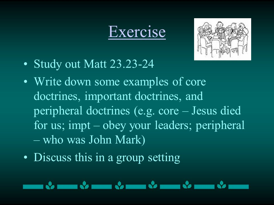 Exercise Study out Matt 23.23-24 Write down some examples of core doctrines, important doctrines, and peripheral doctrines (e.g.