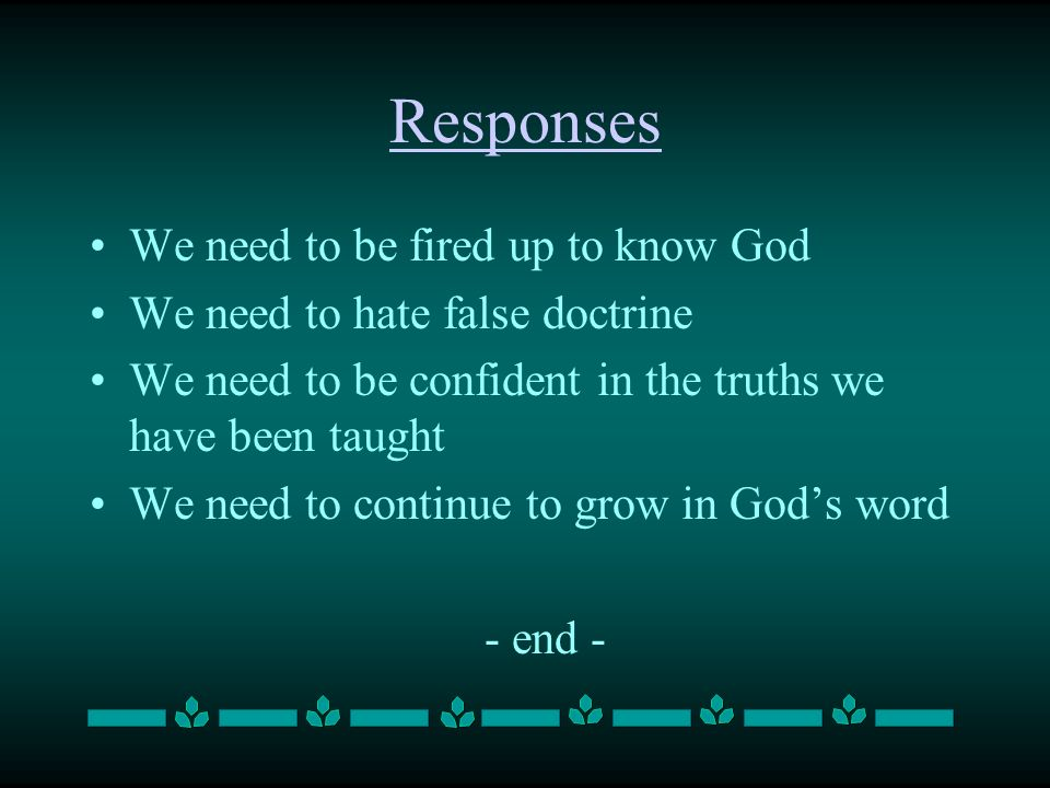 Responses We need to be fired up to know God We need to hate false doctrine We need to be confident in the truths we have been taught We need to continue to grow in Gods word - end -