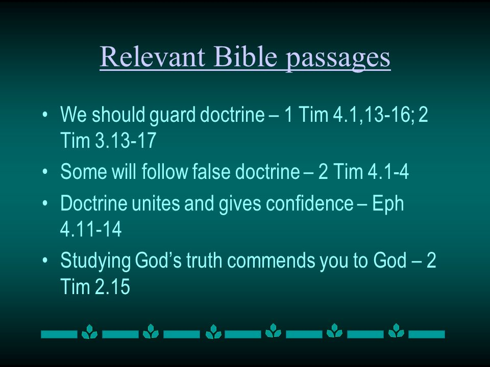 Relevant Bible passages We should guard doctrine – 1 Tim 4.1,13-16; 2 Tim 3.13-17 Some will follow false doctrine – 2 Tim 4.1-4 Doctrine unites and gives confidence – Eph 4.11-14 Studying Gods truth commends you to God – 2 Tim 2.15