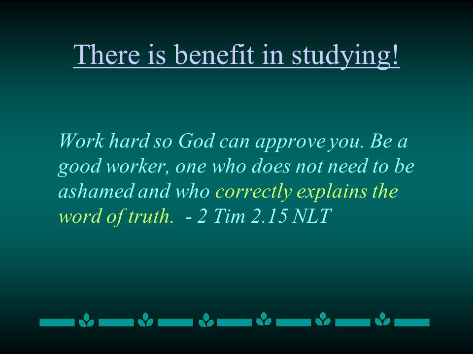 There is benefit in studying. Work hard so God can approve you.