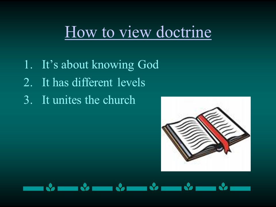 How to view doctrine 1.Its about knowing God 2.It has different levels 3.It unites the church