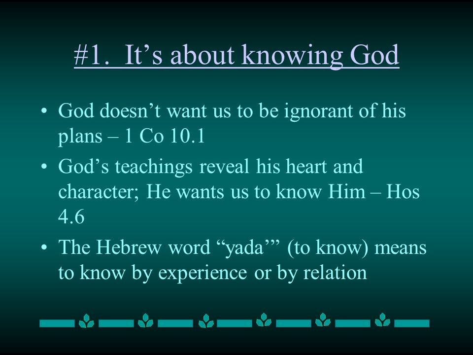 #1. Its about knowing God God doesnt want us to be ignorant of his plans – 1 Co 10.1 Gods teachings reveal his heart and character; He wants us to kno