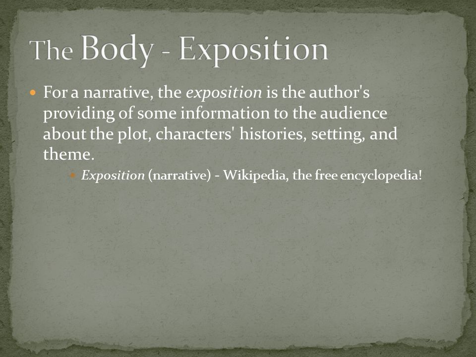 For a narrative, the exposition is the author s providing of some information to the audience about the plot, characters histories, setting, and theme.
