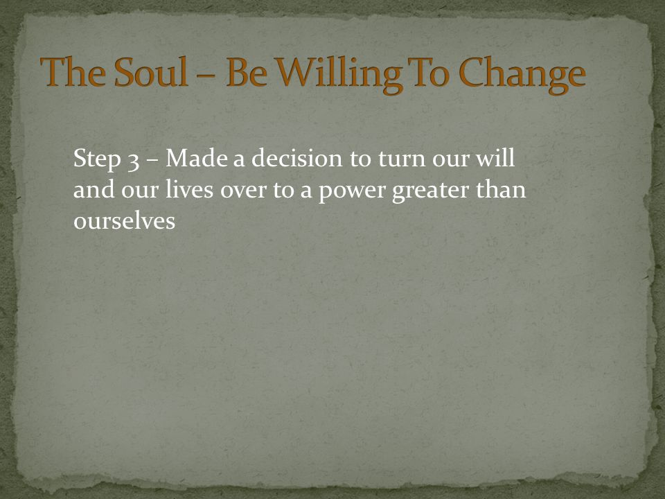 Step 3 – Made a decision to turn our will and our lives over to a power greater than ourselves