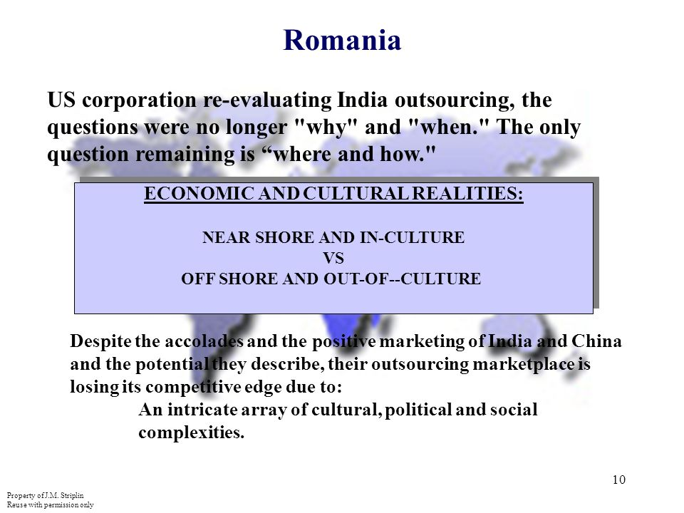 10 Romania US corporation re-evaluating India outsourcing, the questions were no longer why and when. The only question remaining is where and how. ECONOMIC AND CULTURAL REALITIES: NEAR SHORE AND IN-CULTURE VS OFF SHORE AND OUT-OF--CULTURE ECONOMIC AND CULTURAL REALITIES: NEAR SHORE AND IN-CULTURE VS OFF SHORE AND OUT-OF--CULTURE Despite the accolades and the positive marketing of India and China and the potential they describe, their outsourcing marketplace is losing its competitive edge due to: An intricate array of cultural, political and social complexities.