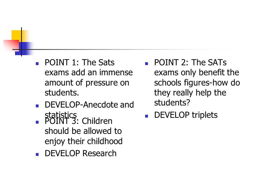 POINT 1: The Sats exams add an immense amount of pressure on students.