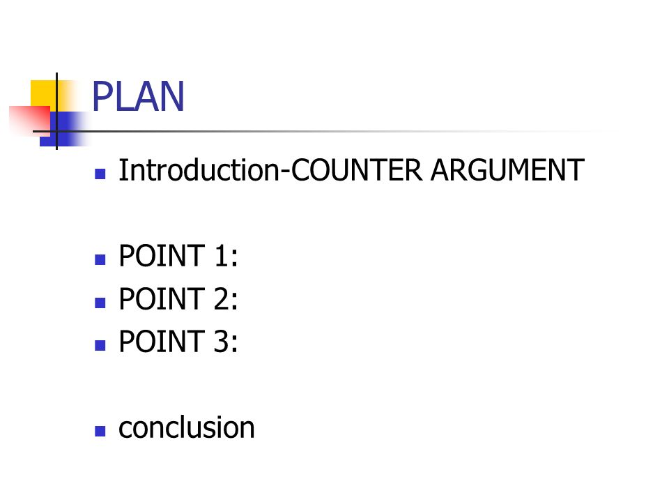 PLAN Introduction-COUNTER ARGUMENT POINT 1: POINT 2: POINT 3: conclusion