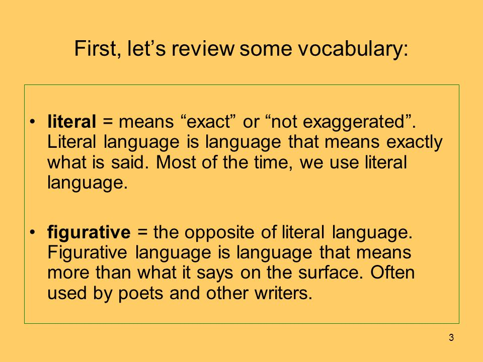 First, lets review some vocabulary: literal = means exact or not exaggerated. Literal language is language that means exactly what is said. Most of th