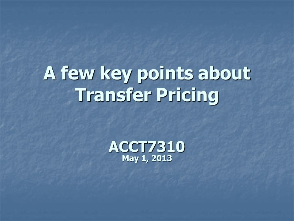 A few key points about Transfer Pricing ACCT7310 May 1, 2013