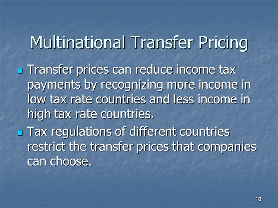 Multinational Transfer Pricing Transfer prices can reduce income tax payments by recognizing more income in low tax rate countries and less income in high tax rate countries.