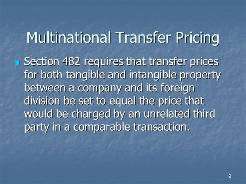 Multinational Transfer Pricing Section 482 requires that transfer prices for both tangible and intangible property between a company and its foreign division be set to equal the price that would be charged by an unrelated third party in a comparable transaction.