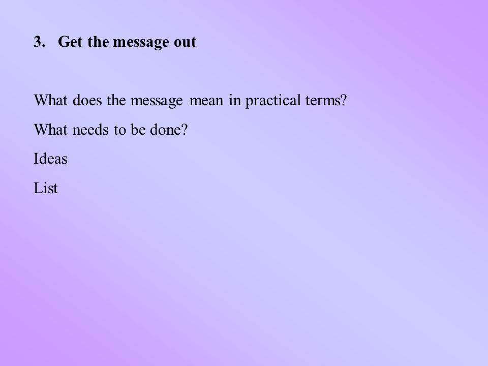 3.Get the message out What does the message mean in practical terms.