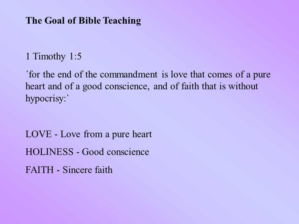 The Goal of Bible Teaching 1 Timothy 1:5 ´for the end of the commandment is love that comes of a pure heart and of a good conscience, and of faith that is without hypocrisy:` LOVE - Love from a pure heart HOLINESS - Good conscience FAITH - Sincere faith
