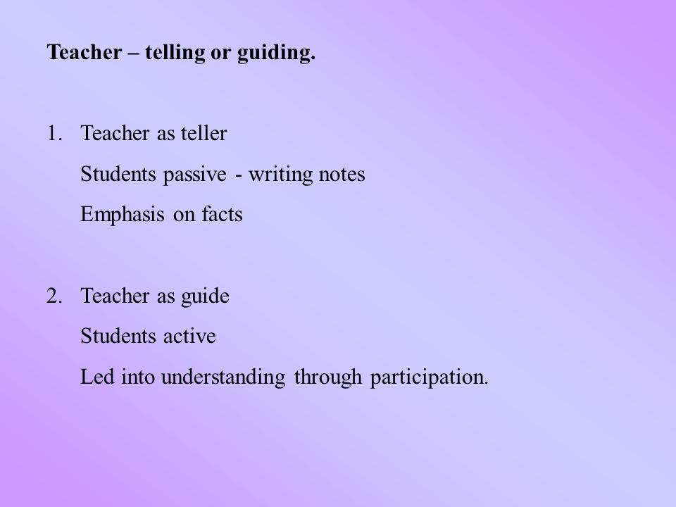 Teacher – telling or guiding. 1.Teacher as teller Students passive - writing notes Emphasis on facts 2.Teacher as guide Students active Led into under