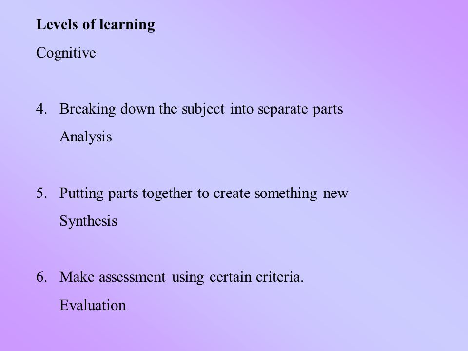 Levels of learning Cognitive 4.Breaking down the subject into separate parts Analysis 5.Putting parts together to create something new Synthesis 6.Make assessment using certain criteria.