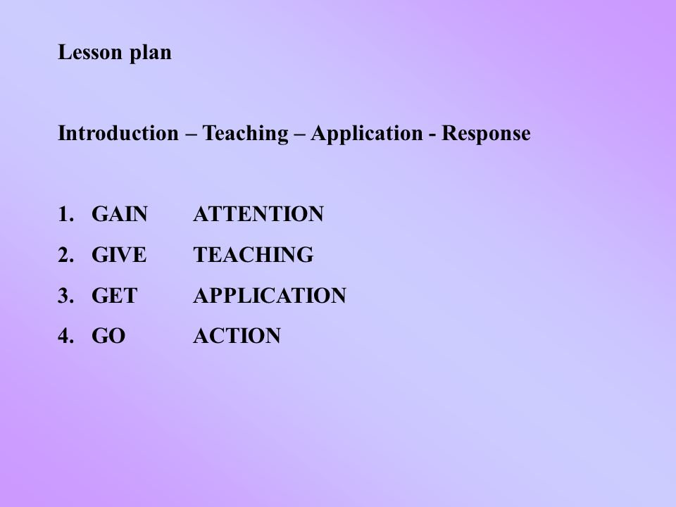 Lesson plan Introduction – Teaching – Application - Response 1.GAIN ATTENTION 2.GIVE TEACHING 3.GET APPLICATION 4.GO ACTION