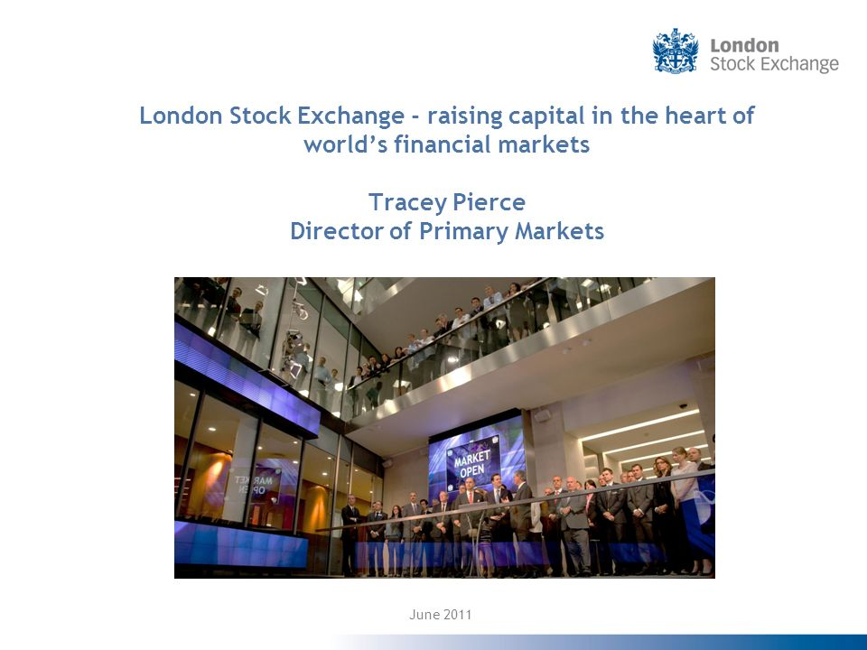 London Stock Exchange - raising capital in the heart of worlds financial markets Tracey Pierce Director of Primary Markets June 2011
