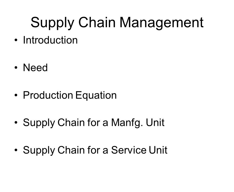 Supply Chain Management Introduction Need Production Equation Supply Chain for a Manfg. Unit Supply Chain for a Service Unit
