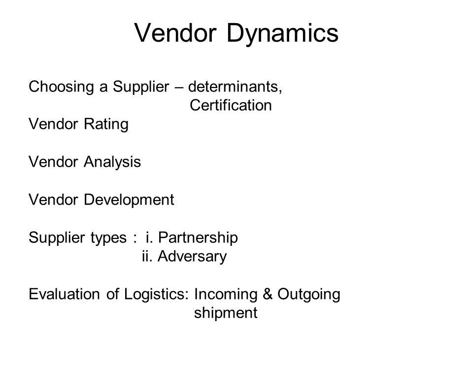 Vendor Dynamics Choosing a Supplier – determinants, Certification Vendor Rating Vendor Analysis Vendor Development Supplier types : i. Partnership ii.
