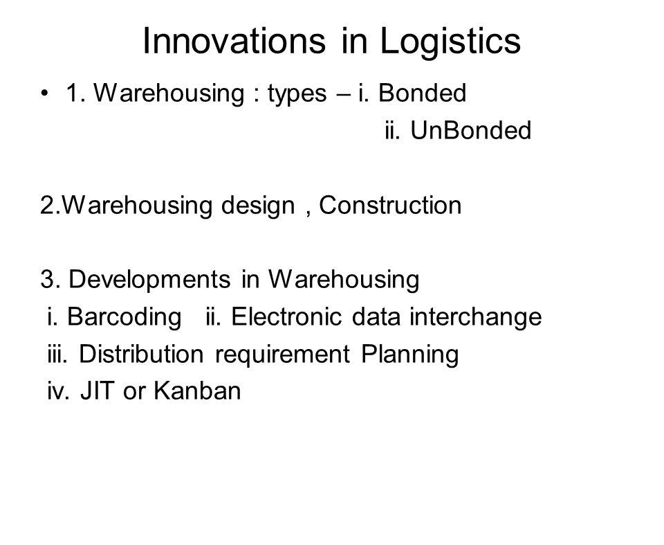 Innovations in Logistics 1. Warehousing : types – i. Bonded ii. UnBonded 2.Warehousing design, Construction 3. Developments in Warehousing i. Barcodin