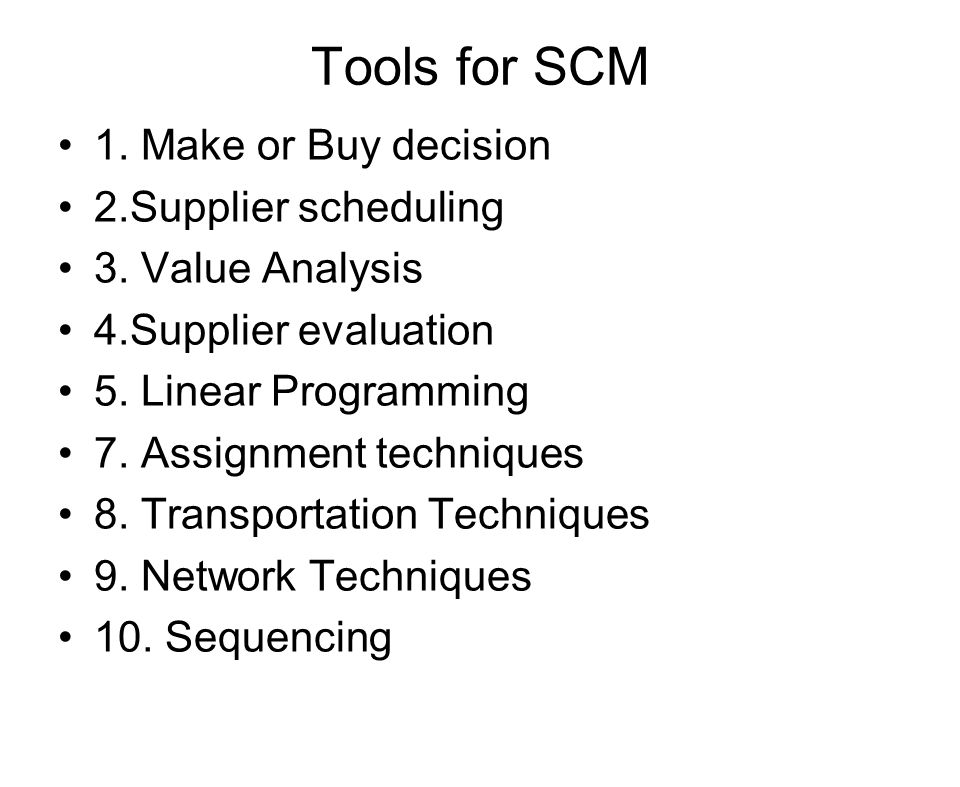 Tools for SCM 1. Make or Buy decision 2.Supplier scheduling 3. Value Analysis 4.Supplier evaluation 5. Linear Programming 7. Assignment techniques 8.