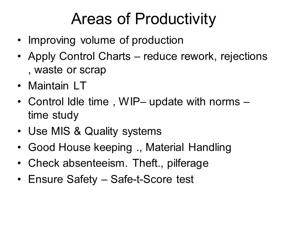 Areas of Productivity Improving volume of production Apply Control Charts – reduce rework, rejections, waste or scrap Maintain LT Control Idle time, W
