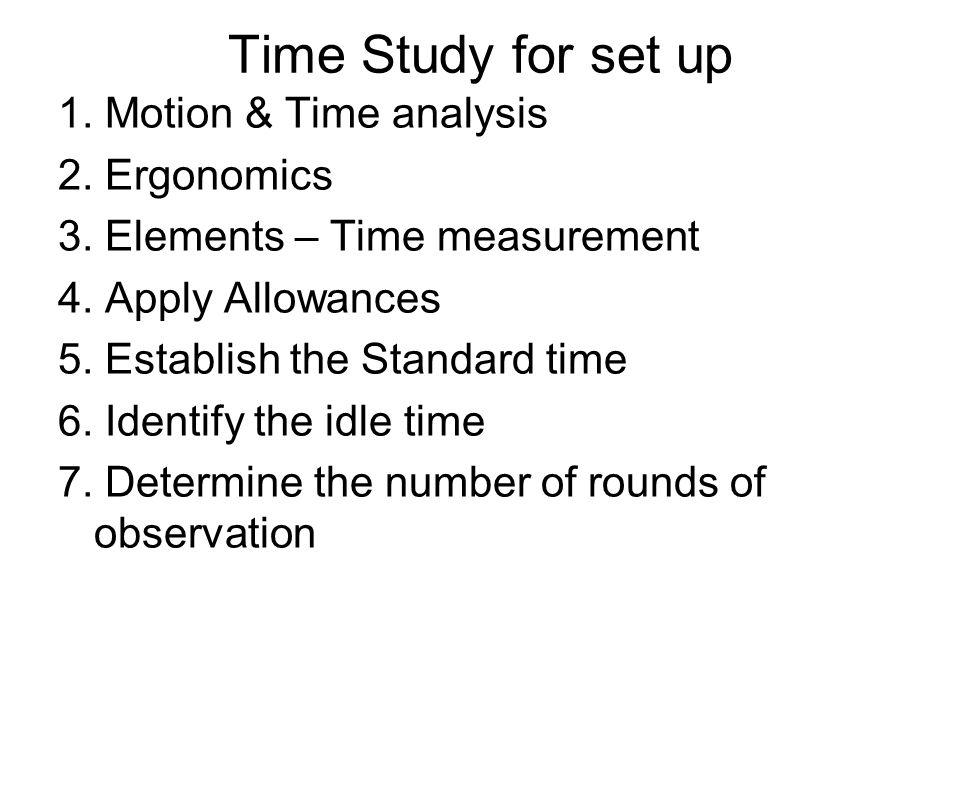 Time Study for set up 1. Motion & Time analysis 2. Ergonomics 3. Elements – Time measurement 4. Apply Allowances 5. Establish the Standard time 6. Ide