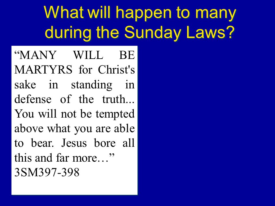 What will happen to many during the Sunday Laws? MANY WILL BE MARTYRS for Christ's sake in standing in defense of the truth... You will not be tempted