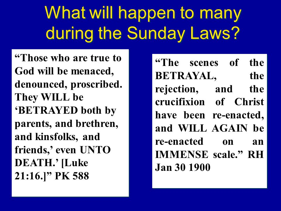 What will happen to many during the Sunday Laws? Those who are true to God will be menaced, denounced, proscribed. They WILL be BETRAYED both by paren