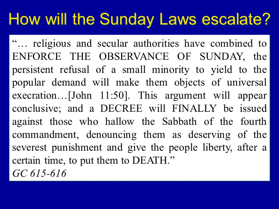 How will the Sunday Laws escalate? … religious and secular authorities have combined to ENFORCE THE OBSERVANCE OF SUNDAY, the persistent refusal of a