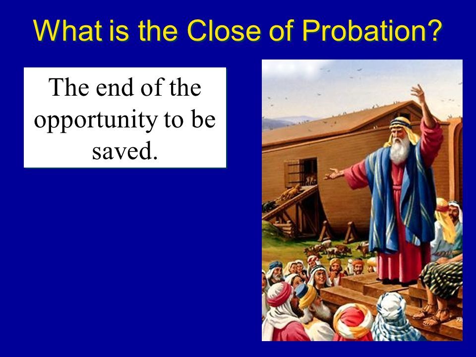 What is the Close of Probation? The end of the opportunity to be saved.