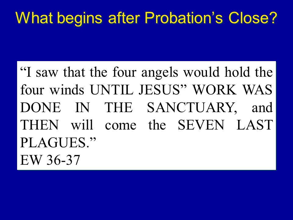 I saw that the four angels would hold the four winds UNTIL JESUS WORK WAS DONE IN THE SANCTUARY, and THEN will come the SEVEN LAST PLAGUES. EW 36-37 I