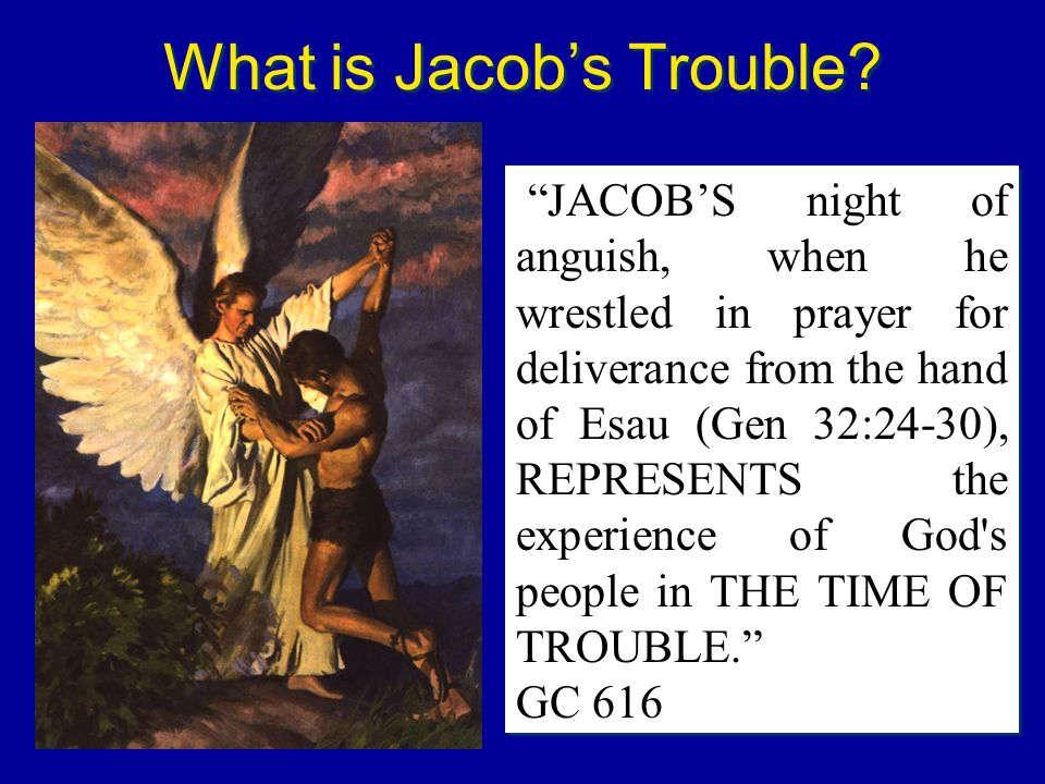 What is Jacobs Trouble? JACOBS night of anguish, when he wrestled in prayer for deliverance from the hand of Esau (Gen 32:24-30), REPRESENTS the exper