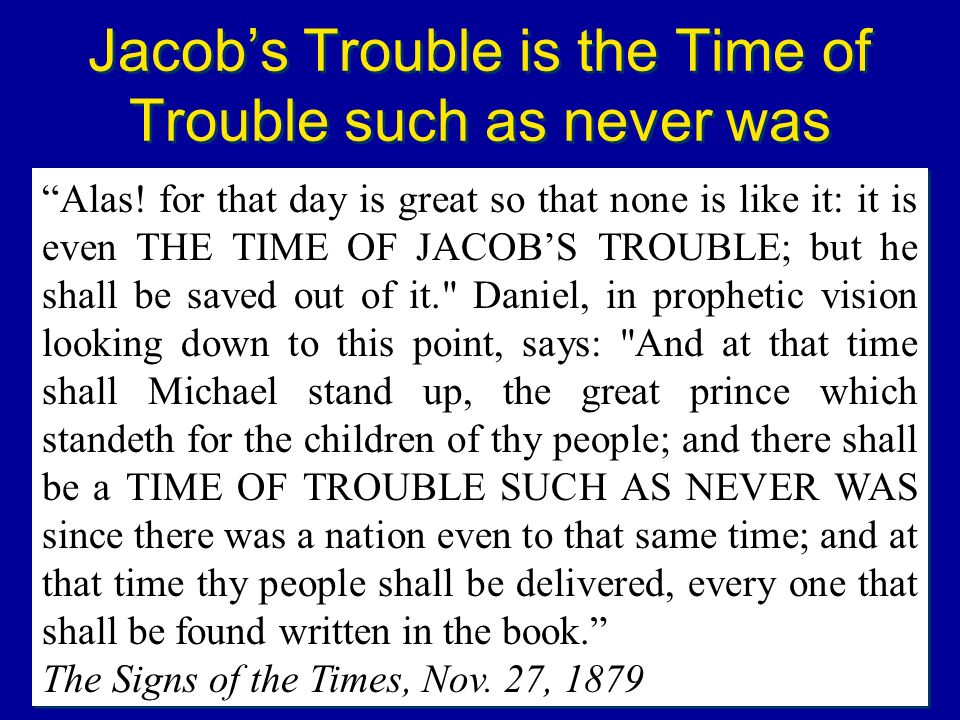 Jacobs Trouble is the Time of Trouble such as never was Alas! for that day is great so that none is like it: it is even THE TIME OF JACOBS TROUBLE; bu