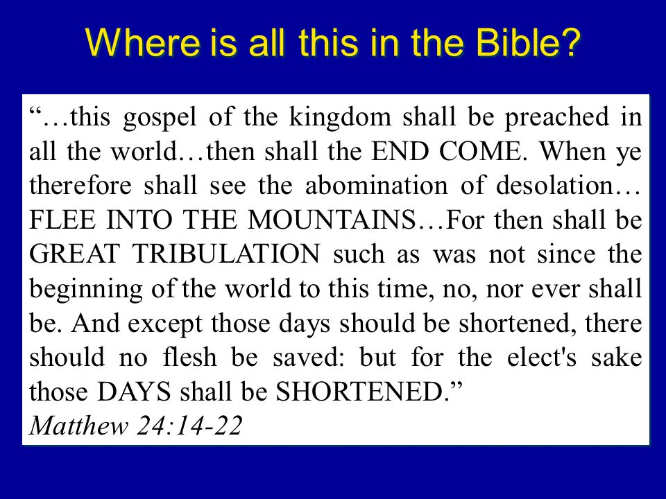 Where is all this in the Bible? …this gospel of the kingdom shall be preached in all the world…then shall the END COME. When ye therefore shall see th