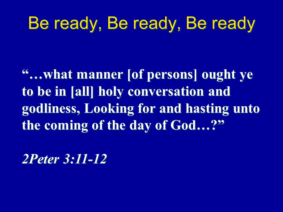 Be ready, Be ready, Be ready …what manner [of persons] ought ye to be in [all] holy conversation and godliness, Looking for and hasting unto the comin