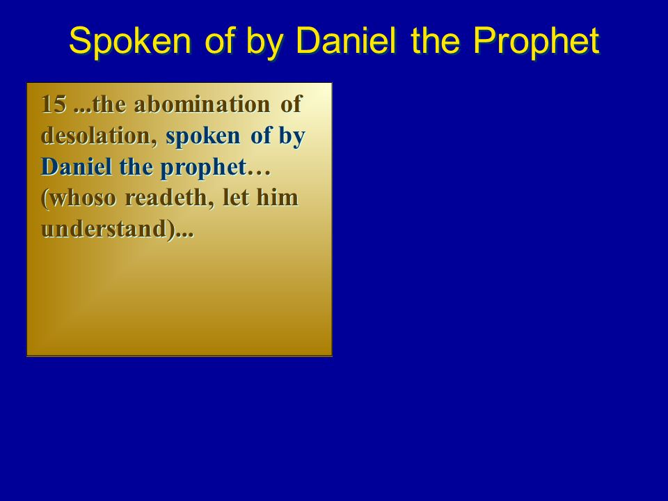 15...the abomination of desolation, spoken of by Daniel the prophet… (whoso readeth, let him understand)... Spoken of by Daniel the Prophet
