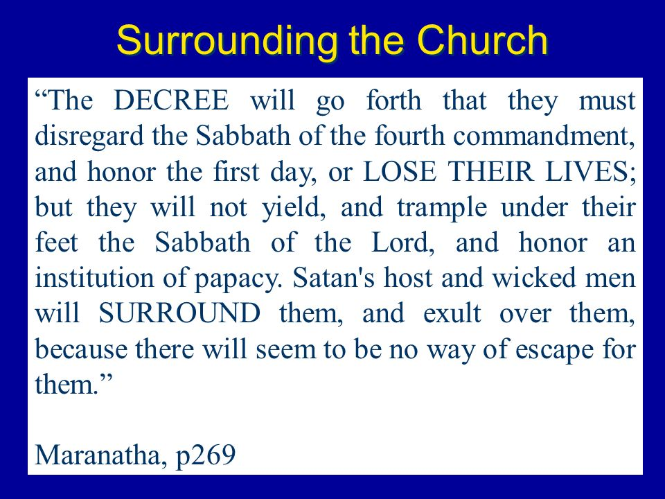 Surrounding the Church The DECREE will go forth that they must disregard the Sabbath of the fourth commandment, and honor the first day, or LOSE THEIR
