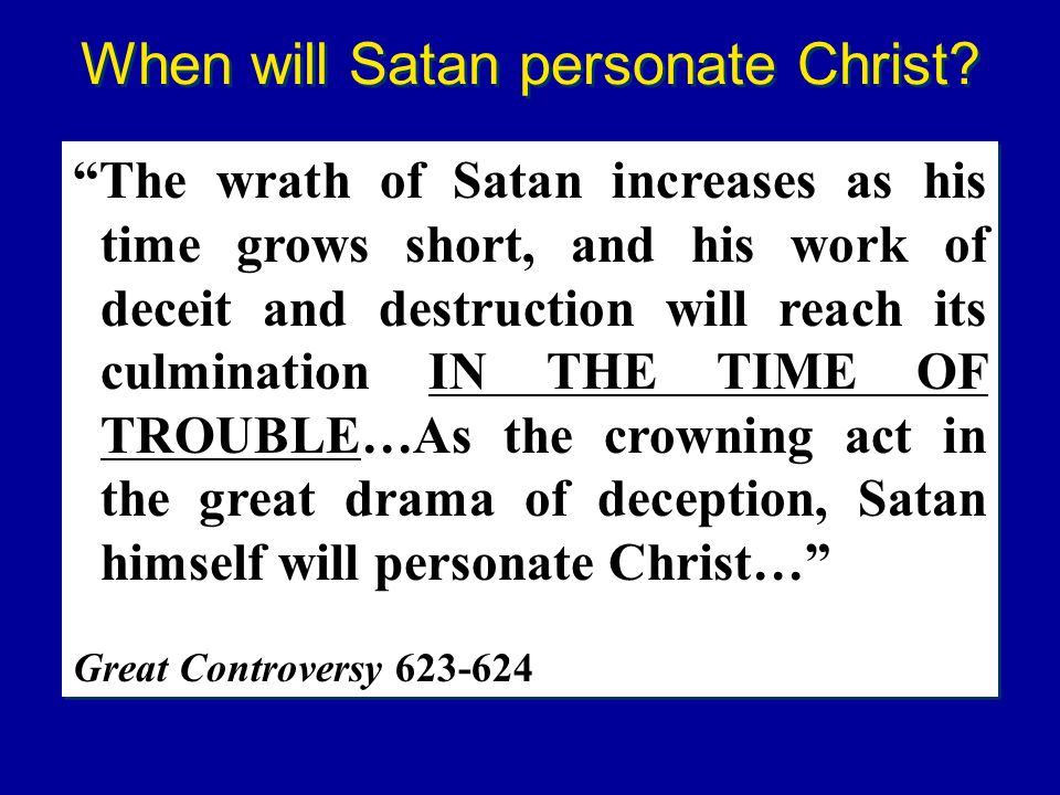 The wrath of Satan increases as his time grows short, and his work of deceit and destruction will reach its culmination IN THE TIME OF TROUBLE…As the