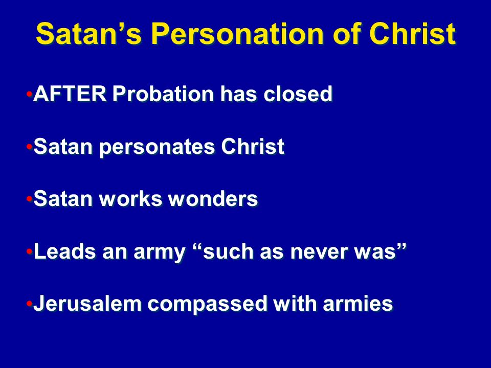 Satans Personation of Christ AFTER Probation has closed Satan personates Christ Satan works wonders Leads an army such as never was Jerusalem compasse