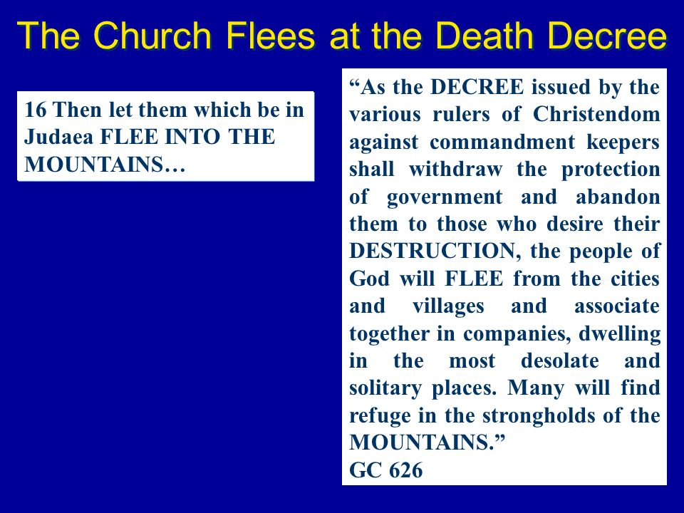 The Church Flees at the Death Decree 16 Then let them which be in Judaea FLEE INTO THE MOUNTAINS… As the DECREE issued by the various rulers of Christ