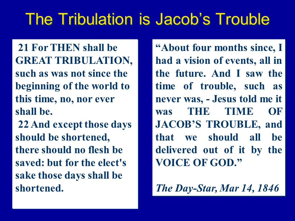 The Tribulation is Jacobs Trouble About four months since, I had a vision of events, all in the future. And I saw the time of trouble, such as never w